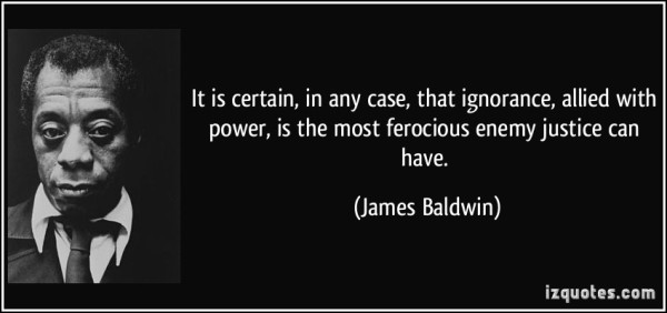 quote-it-is-certain-in-any-case-that-ignorance-allied-with-power-is-the-most-ferocious-enemy-justice-james-baldwin-10760 (1)